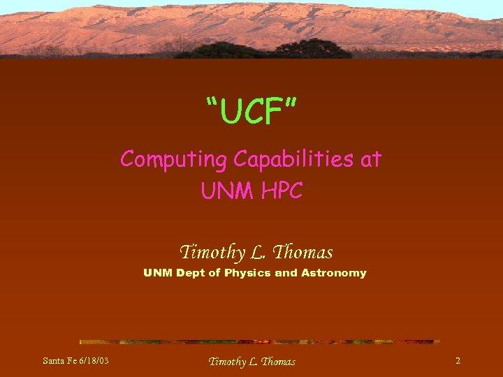 """UCF"" Computing Capabilities at UNM HPC Timothy L. Thomas UNM Dept of Physics and"
