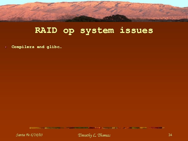 RAID op system issues Compilers and glibc… Santa Fe 6/18/03 Timothy L. Thomas 24