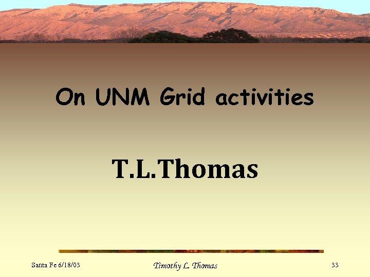On UNM Grid activities T. L. Thomas Santa Fe 6/18/03 Timothy L. Thomas 33