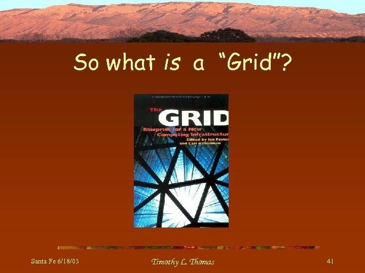 """So what is a """"Grid""""? Santa Fe 6/18/03 Timothy L. Thomas 41"""