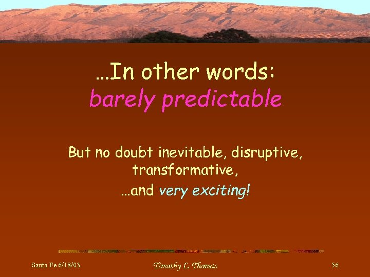 …In other words: barely predictable But no doubt inevitable, disruptive, transformative, …and very exciting!