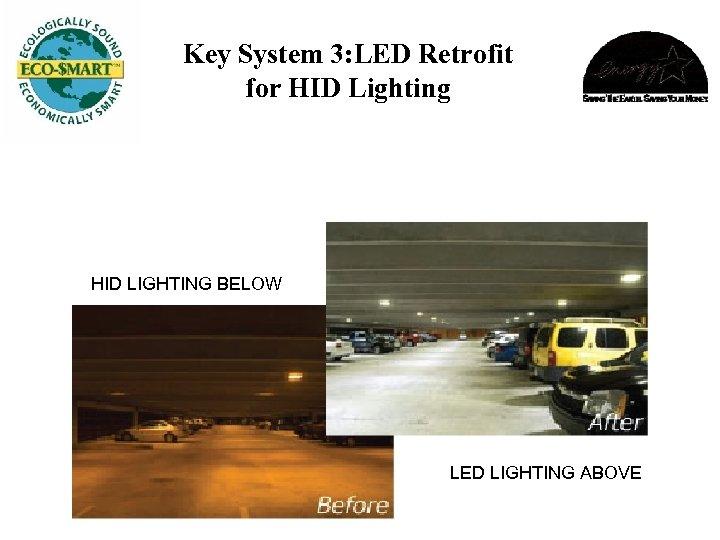 Key System 3: LED Retrofit for HID Lighting HID LIGHTING BELOW LED LIGHTING ABOVE