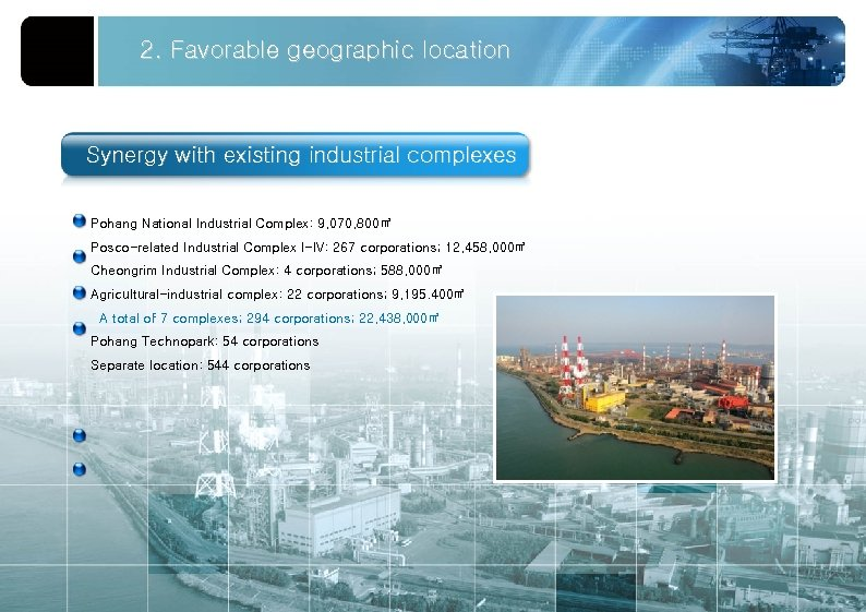 2. Favorable geographic location Synergy with existing industrial complexes Pohang National Industrial Complex: 9,