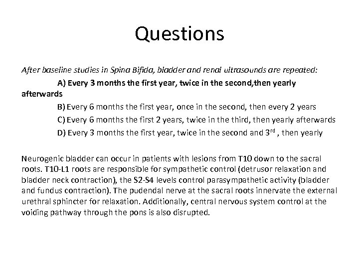 Questions After baseline studies in Spina Bifida, bladder and renal ultrasounds are repeated: A)