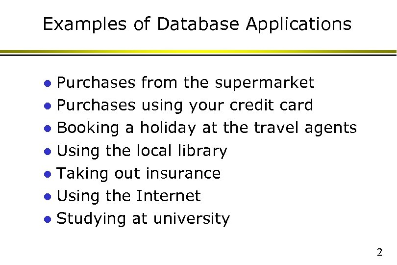Examples of Database Applications Purchases from the supermarket l Purchases using your credit card