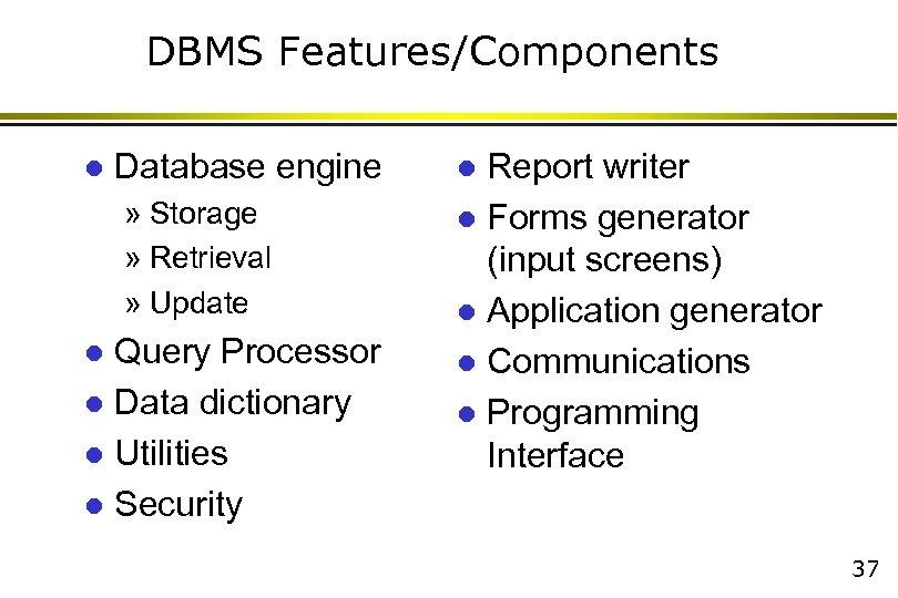 DBMS Features/Components l Database engine » Storage » Retrieval » Update Query Processor l