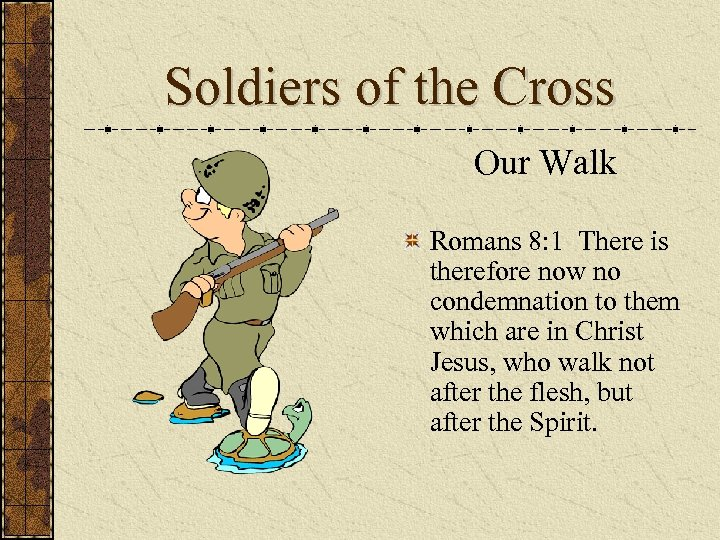 Soldiers of the Cross Our Walk Romans 8: 1 There is therefore now no