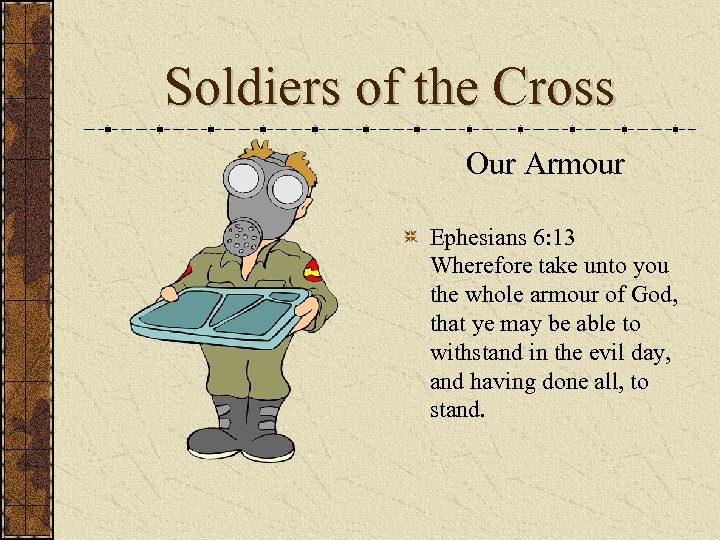 Soldiers of the Cross Our Armour Ephesians 6: 13 Wherefore take unto you the