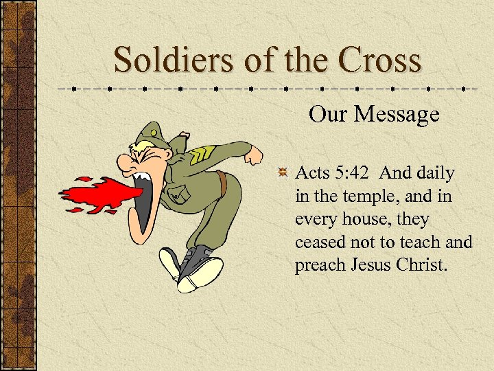 Soldiers of the Cross Our Message Acts 5: 42 And daily in the temple,