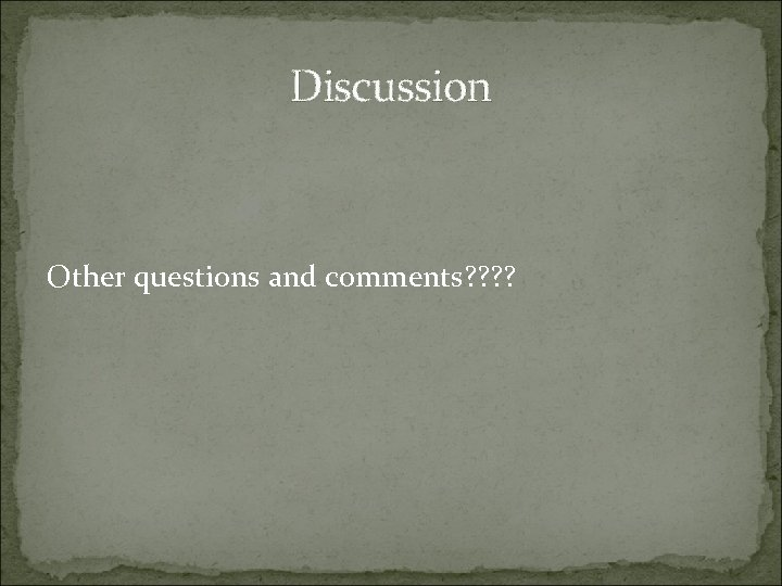 Discussion Other questions and comments? ?