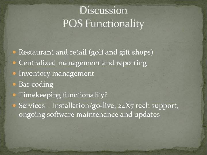 Discussion POS Functionality Restaurant and retail (golf and gift shops) Centralized management and reporting