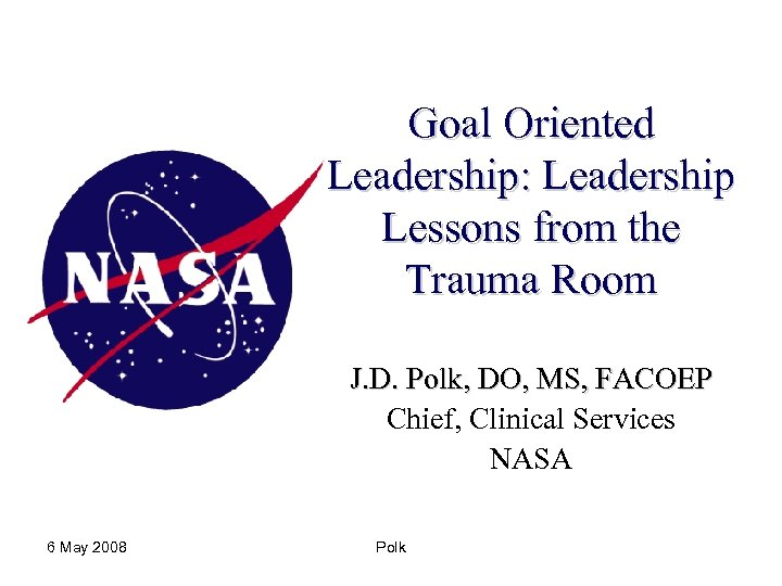 Goal Oriented Leadership: Leadership Lessons from the Trauma Room J. D. Polk, DO, MS,