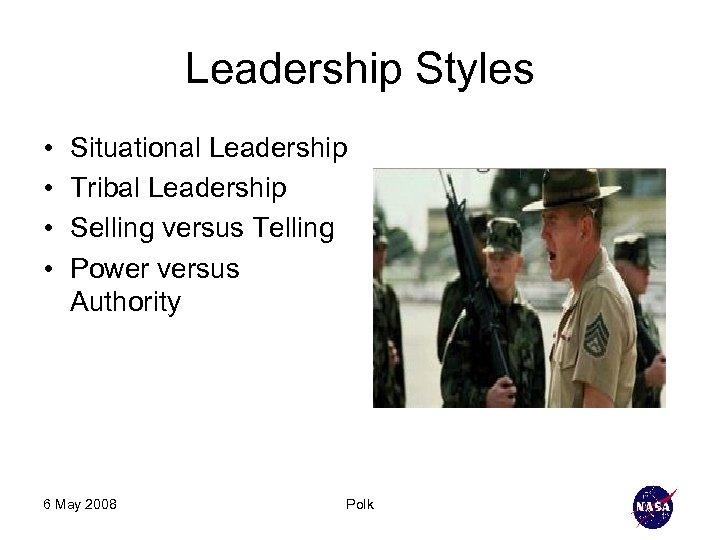 Leadership Styles • • Situational Leadership Tribal Leadership Selling versus Telling Power versus Authority