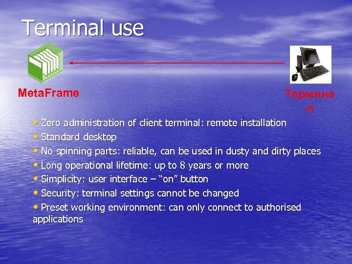 Terminal use Meta. Frame Термина л • Zero administration of client terminal: remote installation