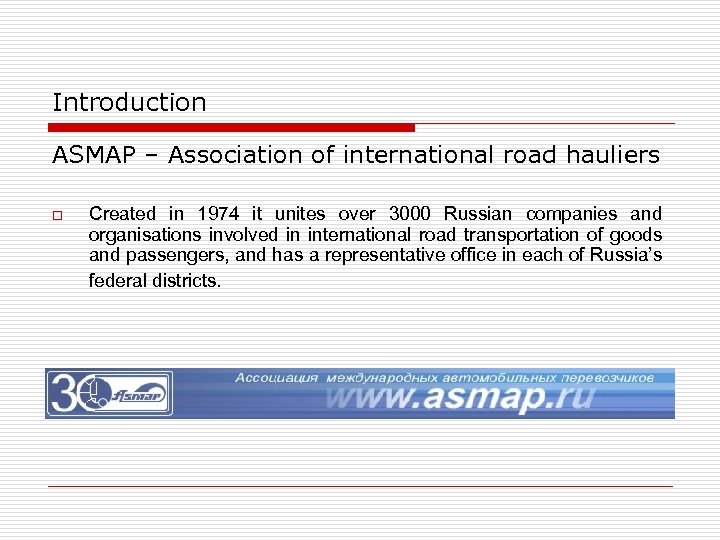 Introduction ASMAP – Association of international road hauliers o Created in 1974 it unites
