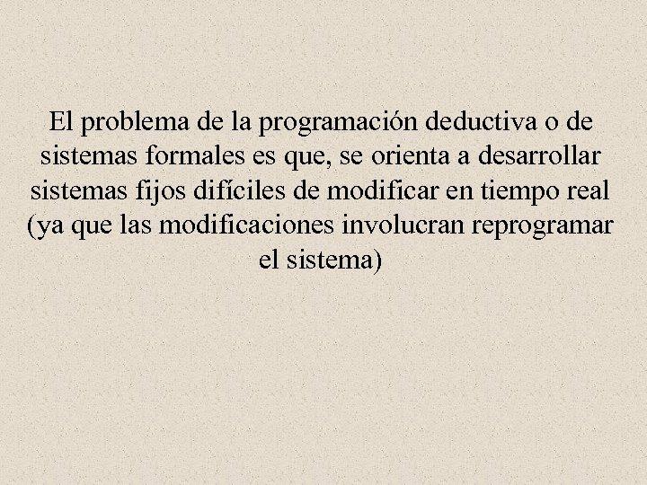 El problema de la programación deductiva o de sistemas formales es que, se orienta