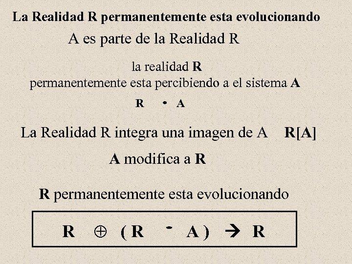 La Realidad R permanentemente esta evolucionando A es parte de la Realidad R la