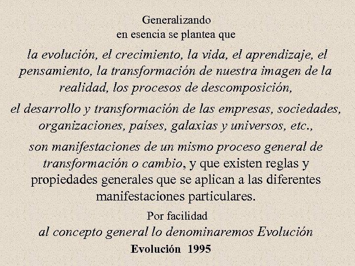 Generalizando en esencia se plantea que la evolución, el crecimiento, la vida, el aprendizaje,