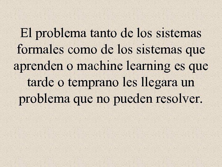 El problema tanto de los sistemas formales como de los sistemas que aprenden o