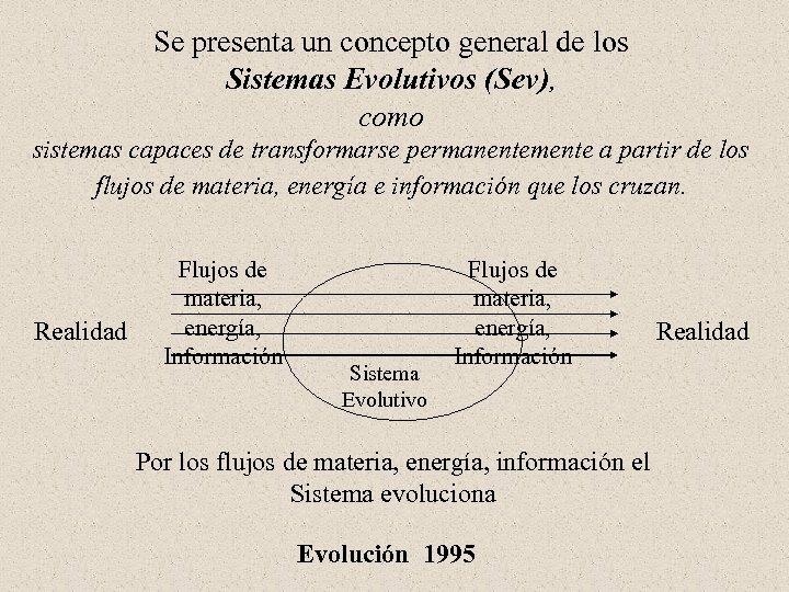 Se presenta un concepto general de los Sistemas Evolutivos (Sev), como sistemas capaces de