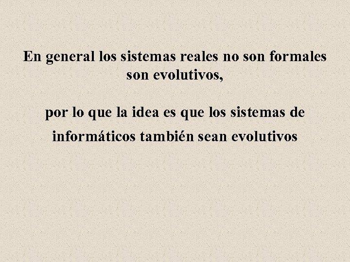 En general los sistemas reales no son formales son evolutivos, por lo que la
