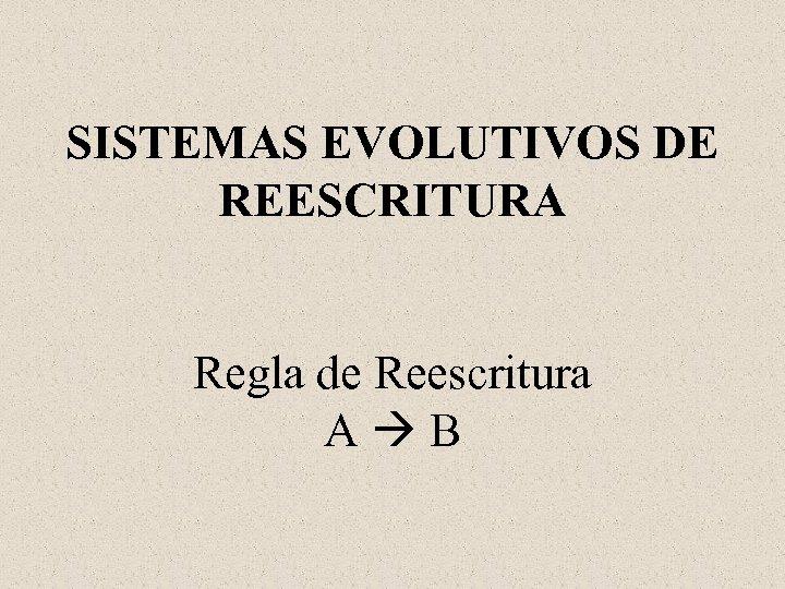 SISTEMAS EVOLUTIVOS DE REESCRITURA Regla de Reescritura A B