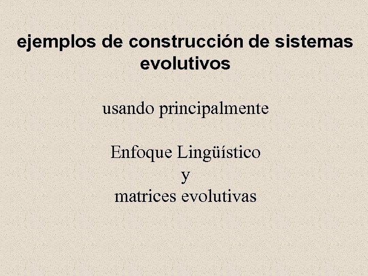 ejemplos de construcción de sistemas evolutivos usando principalmente Enfoque Lingüístico y matrices evolutivas