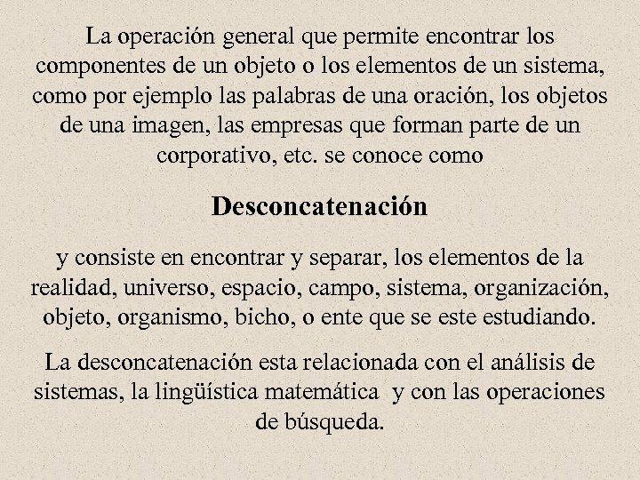 La operación general que permite encontrar los componentes de un objeto o los elementos