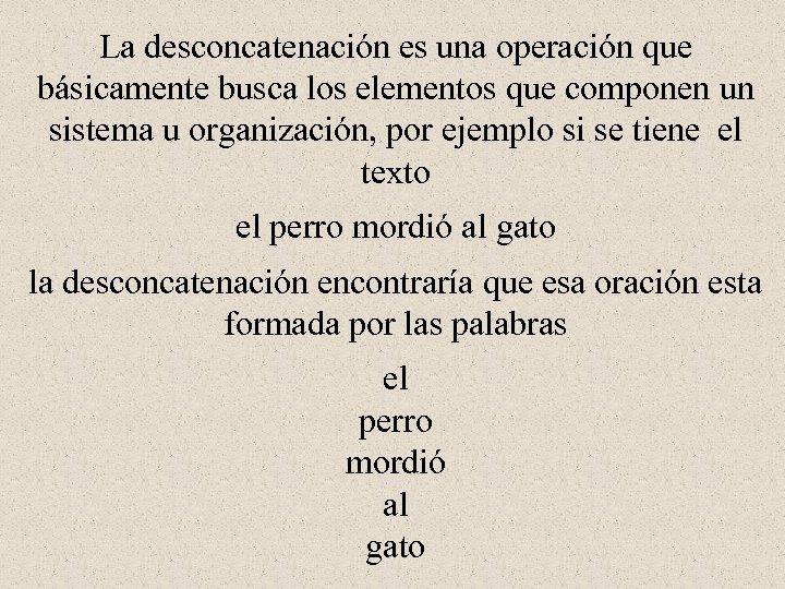 La desconcatenación es una operación que básicamente busca los elementos que componen un sistema