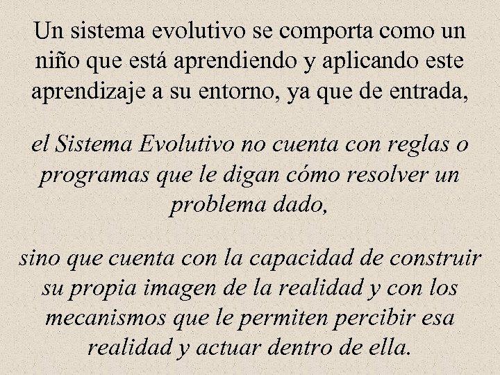 Un sistema evolutivo se comporta como un niño que está aprendiendo y aplicando este