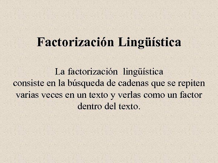 Factorización Lingüística La factorización lingüística consiste en la búsqueda de cadenas que se repiten