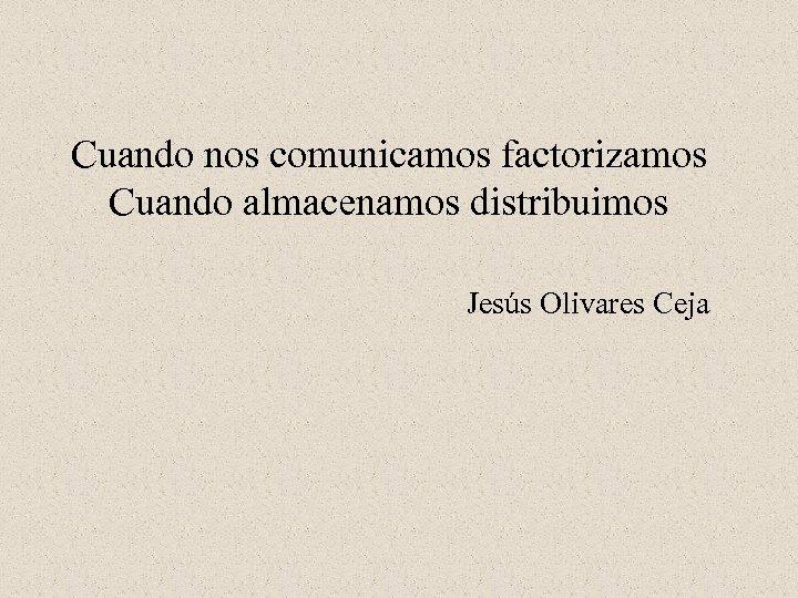 Cuando nos comunicamos factorizamos Cuando almacenamos distribuimos Jesús Olivares Ceja