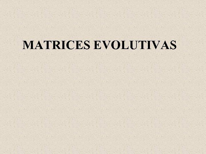 MATRICES EVOLUTIVAS