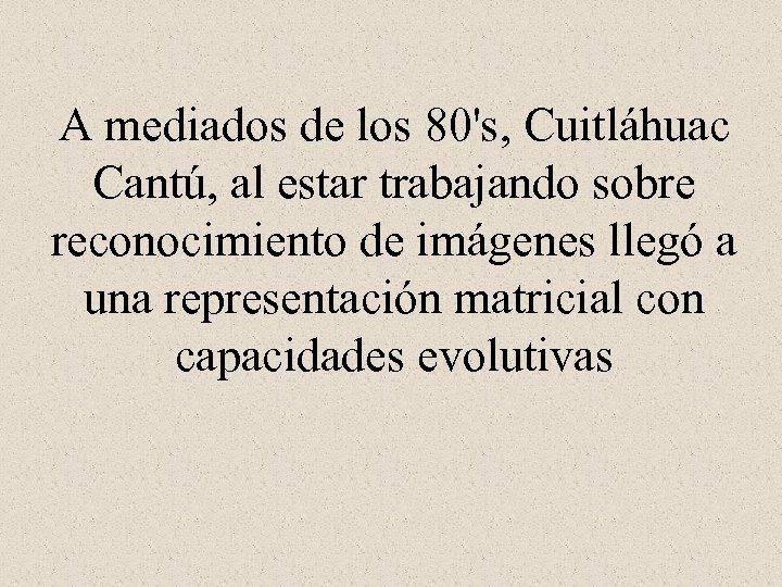 A mediados de los 80's, Cuitláhuac Cantú, al estar trabajando sobre reconocimiento de imágenes