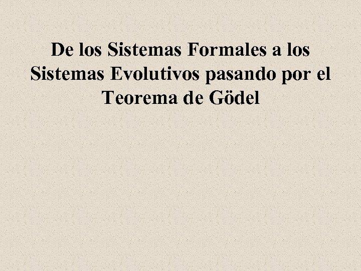De los Sistemas Formales a los Sistemas Evolutivos pasando por el Teorema de Gödel