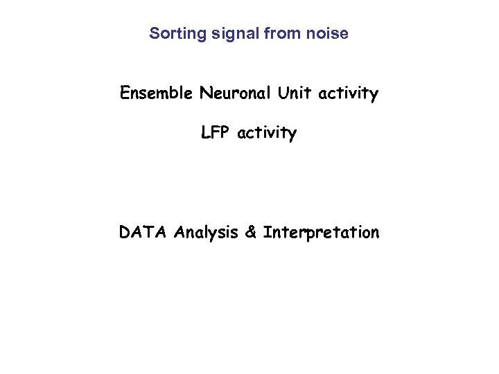 Sorting signal from noise Ensemble Neuronal Unit activity LFP activity DATA Analysis & Interpretation