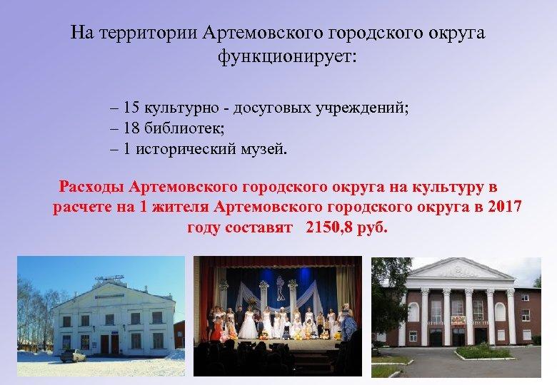 На территории Артемовского городского округа функционирует: – 15 культурно - досуговых учреждений; – 18
