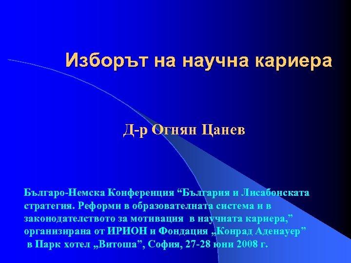 """Изборът на научна кариера Д-р Огнян Цанев Българо-Немска Конференция """"България и Лисабонската стратегия. Реформи"""