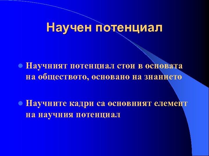 Научен потенциал l Научният потенциал стои в основата на обществото, основано на знанието l