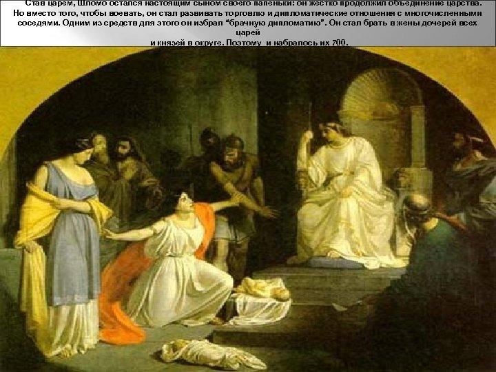 Став царем, Шломо остался настоящим сыном своего папеньки: он жестко продолжил объединение царства. Но