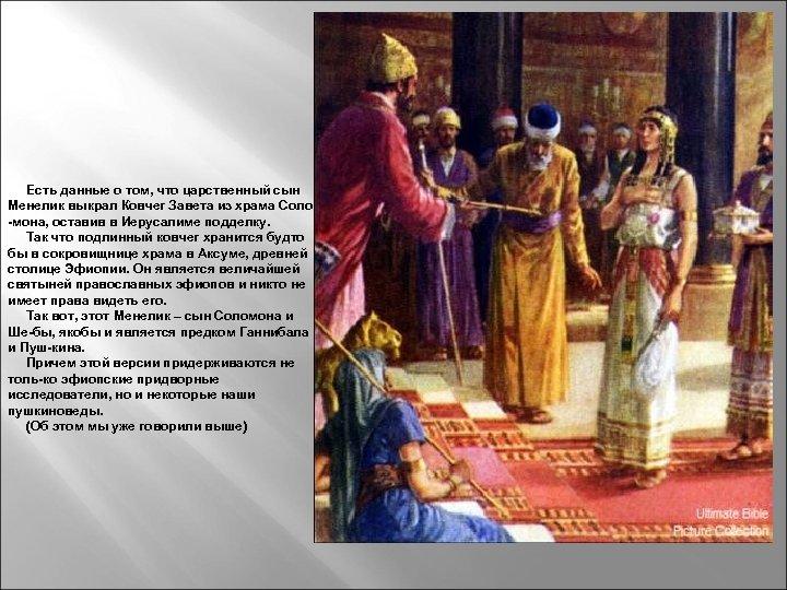 Есть данные о том, что царственный сын Менелик выкрал Ковчег Завета из храма Соло