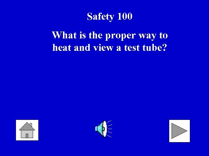Safety 100 What is the proper way to heat and view a test tube?