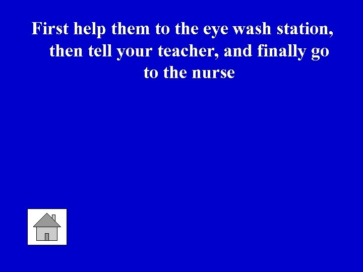 First help them to the eye wash station, then tell your teacher, and finally