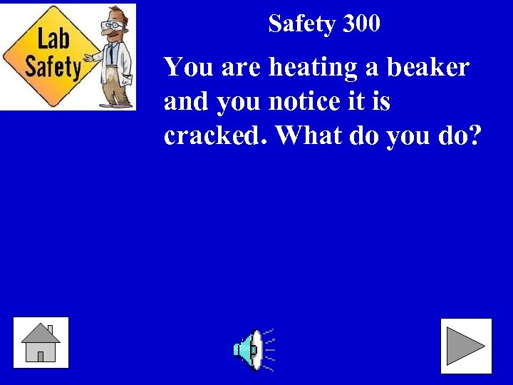 Safety 300 You are heating a beaker and you notice it is cracked. What