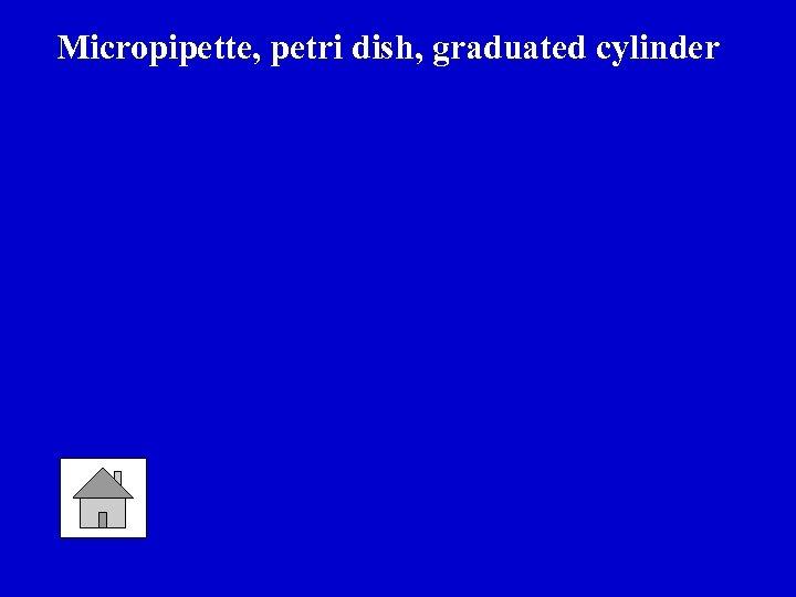 Micropipette, petri dish, graduated cylinder