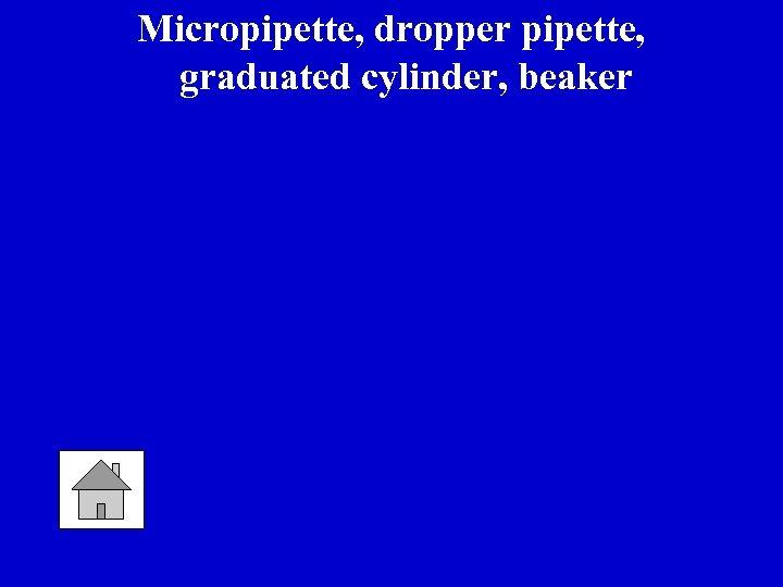 Micropipette, dropper pipette, graduated cylinder, beaker