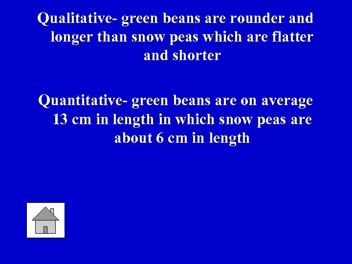 Qualitative- green beans are rounder and longer than snow peas which are flatter and