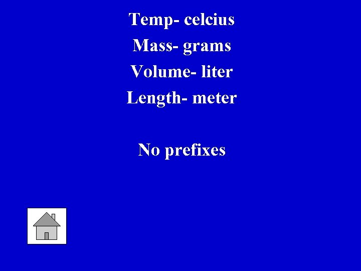 Temp- celcius Mass- grams Volume- liter Length- meter No prefixes