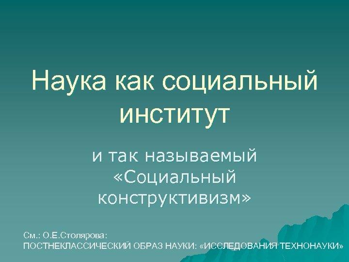 Наука как социальный институт и так называемый «Социальный конструктивизм» См. : О. Е. Столярова: