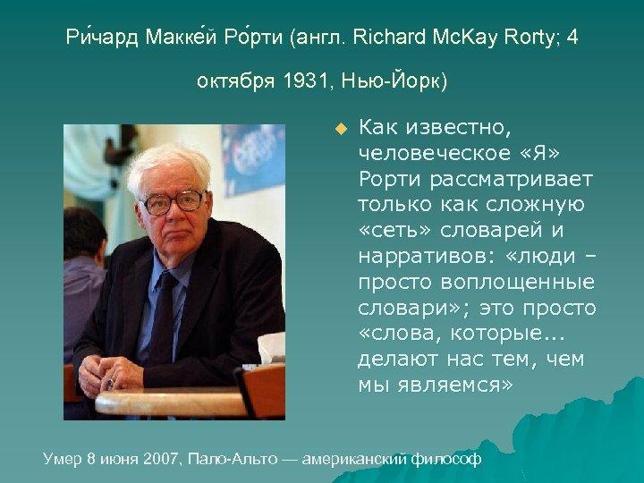 Ри чард Макке й Ро рти (англ. Richard Mc. Kay Rorty; 4 октября 1931,